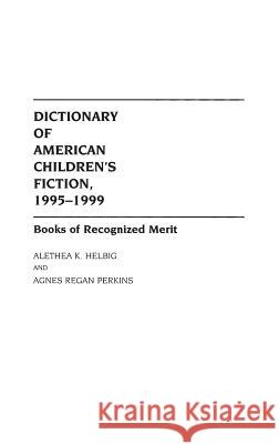 Dictionary of American Children's Fiction, 1995-1999: Books of Recognized Merit Alethea Helbig Agnes Regan Perkins Alethea K. Helbig 9780313303890
