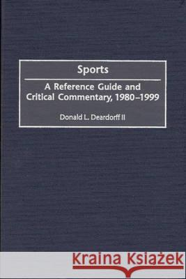 Sports : A Reference Guide and Critical Commentary, 1980-1999 Donald L. Deardorff 9780313304453