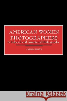 American Women Photographers : A Selected and Annotated Bibliography Martha Kreisel 9780313304781