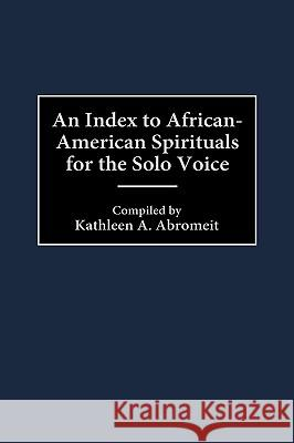 An Index to African-American Spirituals for the Solo Voice Kathleen A. Abromeit Francois Clemmons 9780313305771