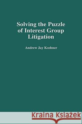 Solving the Puzzle of Interest Group Litigation Andrew Jay Koshner 9780313305832