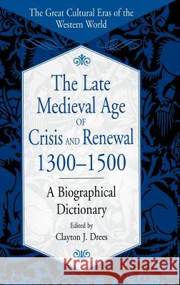 The Late Medieval Age of Crisis and Renewal, 1300-1500: A Biographical Dictionary Clayton J. Drees Clayton J. Drees 9780313305887