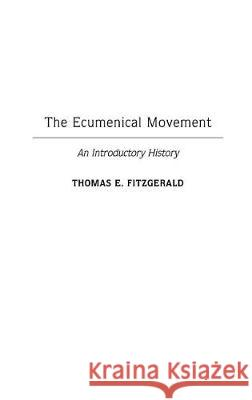 The Ecumenical Movement: An Introductory History Thomas E. Fitzgerald 9780313306068