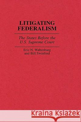Litigating Federalism: The States Before the U.S. Supreme Court Eric N. Waltenburg Bill Swinford Bill Swinford 9780313306075