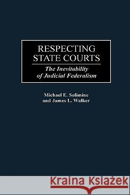 Respecting State Courts : The Inevitability of Judicial Federalism Michael E. Solimine James L. Walker James L. Walker 9780313306341