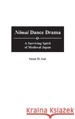 Nomai Dance Drama: A Surviving Spirit of Medieval Japan Susan M. Asai 9780313306983