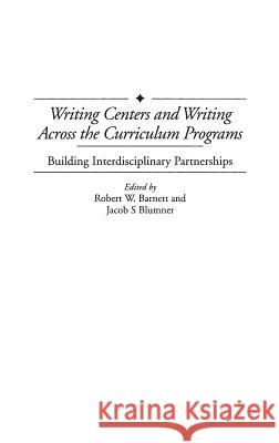 Writing Centers and Writing Across the Curriculum Programs: Building Interdisciplinary Partnerships Robert W. Barnett Jacob S. Blumner 9780313306990