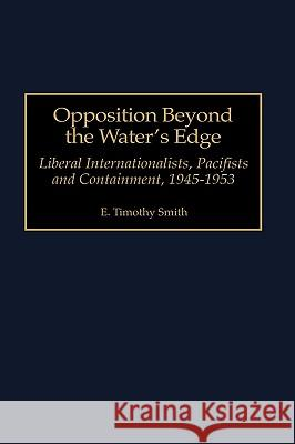 Opposition Beyond the Water's Edge: Liberal Internationalists, Pacifists and Containment, 1945-1953 E. Timothy Smith 9780313307775