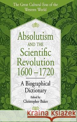 Absolutism and the Scientific Revolution, 1600-1720: A Biographical Dictionary Christopher Baker 9780313308277