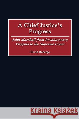 A Chief Justice's Progress : John Marshall from Revolutionary Virginia to the Supreme Court David Scott Robarge 9780313308581