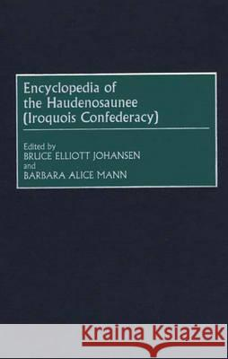 Encyclopedia of the Haudenosaunee (Iroquois Confederacy) Bruce Elliott Johansen Barbara Alice Mann 9780313308802 Greenwood Press