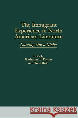 The Immigrant Experience in North American Literature: Carving Out a Niche Katherine B. Payant Toby Rose 9780313308918