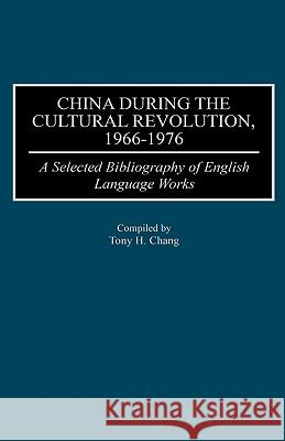 China During the Cultural Revolution, 1966-1976 : A Selected Bibliography of English Language Works Tony H. Chang Tony H. Chang 9780313309052