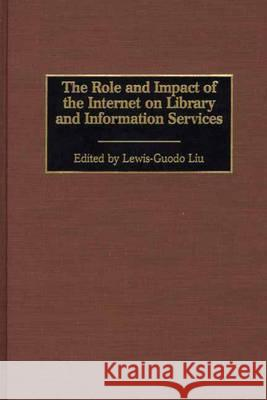 The Role and Impact of the Internet on Library and Information Services Lewis-Guodo Liu Lewis-Guodo Liu 9780313309205