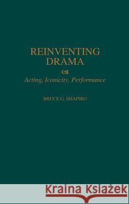 Reinventing Drama: Acting, Iconicity, Performance Bruce G. Shapiro 9780313309380