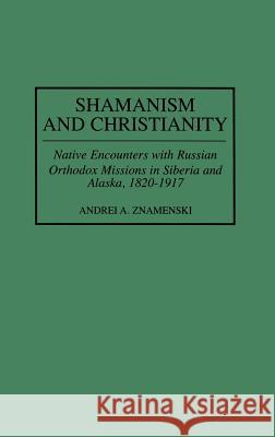 Shamanism and Christianity : Native Encounters with Russian Orthodox Missions in Siberia and Alaska, 1820-1917 Andrei A. Znamenski 9780313309601