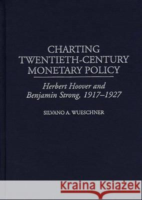 Charting Twentieth-Century Monetary Policy : Herbert Hoover and Benjamin Strong, 1917-1927 Silvano A. Wueschner 9780313309786
