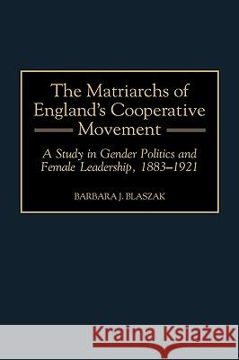 The Matriarchs of England's Cooperative Movement: A Study in Gender Politics and Female Leadership, 1883-1921 Barbara J. Blaszak 9780313309953