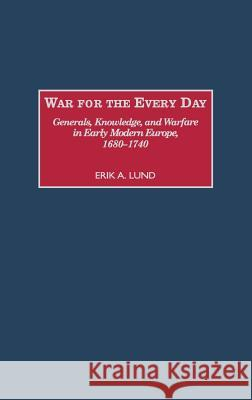 War for the Every Day : Generals, Knowledge, and Warfare in Early Modern Europe, 1680-1740 Erik A. Lund 9780313310416