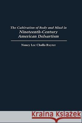 The Cultivation of Body and Mind in Nineteenth-Century American Delsartism Nancy Lee Chalfa Ruyter 9780313310423