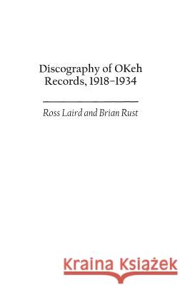 Discography of Okeh Records, 1918-1934 Ross Laird Brian A. L. Rust 9780313311420 Praeger Publishers