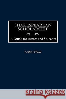 Shakespearean Scholarship: A Guide for Actors and Students Leslie O'Dell 9780313311468