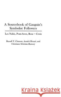 A Sourcebook of Gauguin's Symbolist Followers : Les Nabis, Pont-Aven, Rose + Croix Russell T. Clement Annick Houze Christiane Erbolato-Ramsey 9780313312052