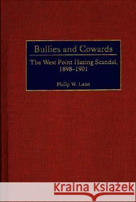 Bullies and Cowards: The West Point Hazing Scandal, 1898-1901 Philip W. Leon 9780313312229