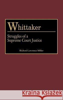 Whittaker: Struggles of a Supreme Court Justice Richard Lawrence Miller 9780313312502
