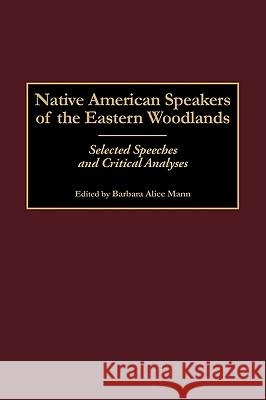 Native American Speakers of the Eastern Woodlands: Selected Speeches and Critical Analyses Barbara Alice Mann Barbara Alice Mann 9780313312571 Greenwood Press