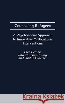 Counseling Refugees : A Psychosocial Approach to Innovative Multicultural Interventions Fred Bemak Rita Chi-Ying Chung Paul B. Pedersen 9780313312687