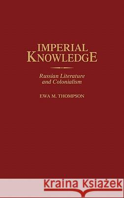 Imperial Knowledge: Russian Literature and Colonialism Ewa M. Thompson 9780313313110