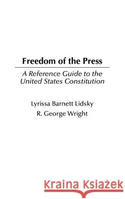 Freedom of the Press: A Reference Guide to the United States Constitution Lyrissa Barnett Lidsky R. George Wright 9780313315978
