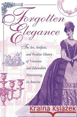 Forgotten Elegance : The Art, Artifacts, and Peculiar History of Victorian and Edwardian Entertaining in America Wendell Schollander Wes Schollander 9780313316852