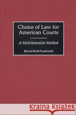 Choice of Law for American Courts : A Multilateralist Method Edwin Scott Fruehwald 9780313317538