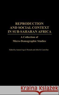 Reproduction and Social Context in Sub-Saharan Africa: A Collection of Micro-Demographic Studies Samuel Agyei-Mensah John B. Casterline George Benneh 9780313319082