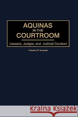 Aquinas in the Courtroom: Lawyers, Judges, and Judicial Conduct Charles P. Nemeth 9780313319297