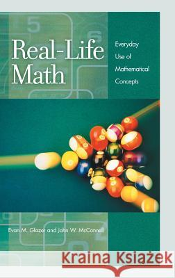 Real-Life Math: Everyday Use of Mathematical Concepts Evan Glazer John W. McConnell 9780313319983