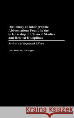 Dictionary of Bibliographic Abbreviations Found in the Scholarship of Classical Studies and Related Disciplines: Revised and Expanded Edition Jean Susorney Wellington 9780313321412