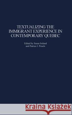 Textualizing the Immigrant Experience in Contemporary Quebec Patrice J. Proulx Susan Ireland Susan Ireland 9780313324253