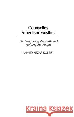 Counseling American Muslims: Understanding the Faith and Helping the People Ahmed Nezar Kobeisy 9780313324727