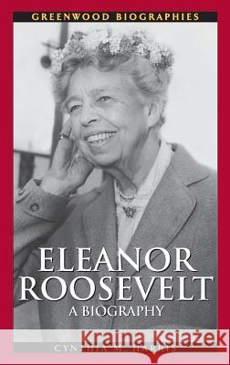 Eleanor Roosevelt: A Biography Cynthia M. Harris 9780313331664