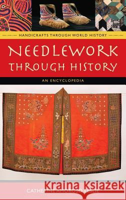Needlework Through History: An Encyclopedia Catherine Amoroso Leslie 9780313335488