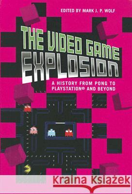 The Video Game Explosion: A History from PONG to PlayStation and Beyond Mark J. P. Wolf 9780313338687