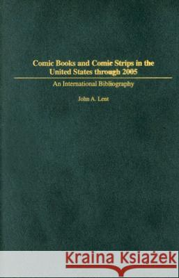 Comic Books and Comic Strips in the United States through 2005 : An International Bibliography John A. Lent 9780313338830