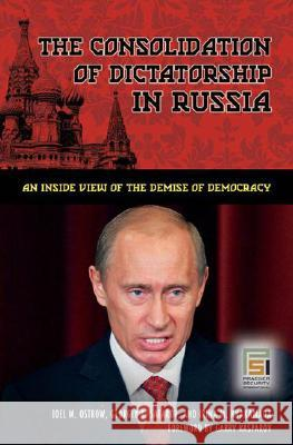 The Consolidation of Dictatorship in Russia: An Inside View of the Demise of Democracy Joel M. Ostrow Georgiy A. Satarov Irina M. Khakamada 9780313345944