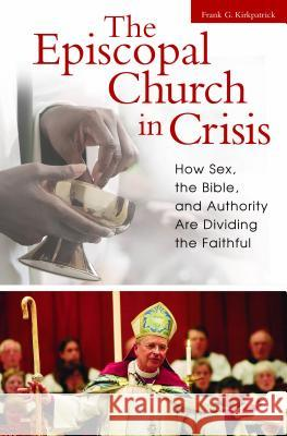 The Episcopal Church in Crisis : How Sex, the Bible, and Authority Are Dividing the Faithful Frank G. Kirkpatrick 9780313346620 Praeger Publishers
