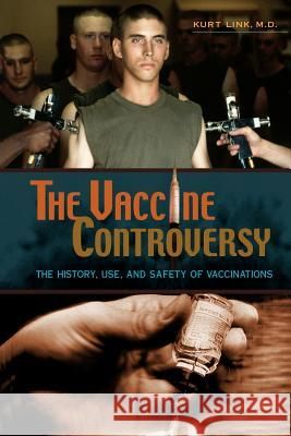The Vaccine Controversy : The History, Use, and Safety of Vaccinations Kurt Link 9780313361852