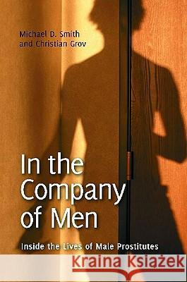 In the Company of Men: Inside the Lives of Male Prostitutes Michael D. Smith Christian Grov 9780313384387