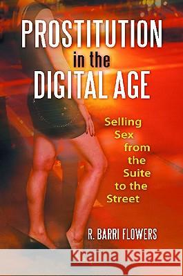 Prostitution in the Digital Age : Selling Sex from the Suite to the Street R. Barri Flowers 9780313384608